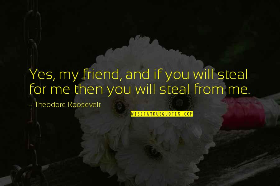 Stealing From Friends Quotes By Theodore Roosevelt: Yes, my friend, and if you will steal