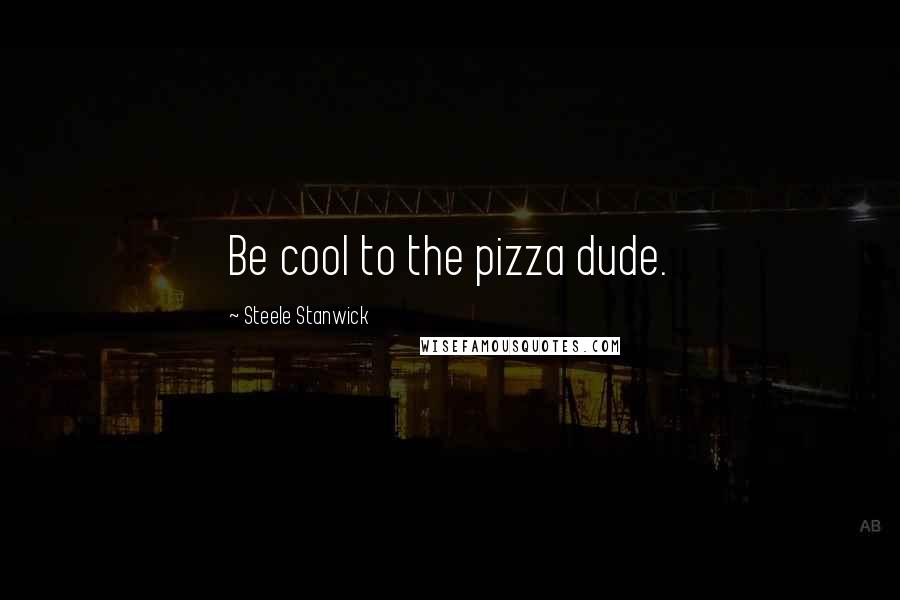 Steele Stanwick quotes: Be cool to the pizza dude.