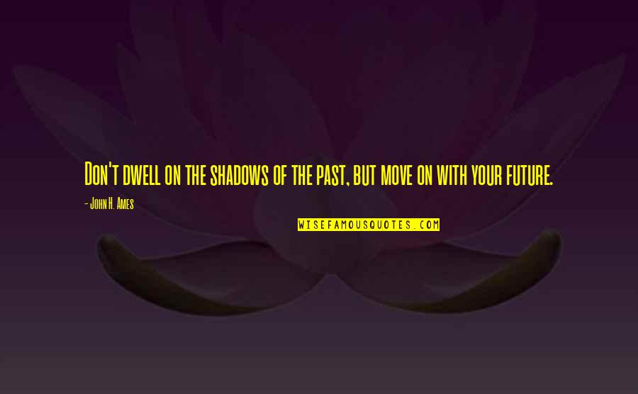 Steenwycks Quotes By John H. Ames: Don't dwell on the shadows of the past,