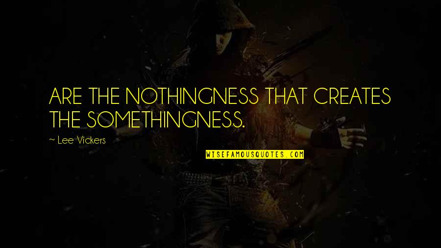 Steenwycks Quotes By Lee Vickers: ARE THE NOTHINGNESS THAT CREATES THE SOMETHINGNESS.
