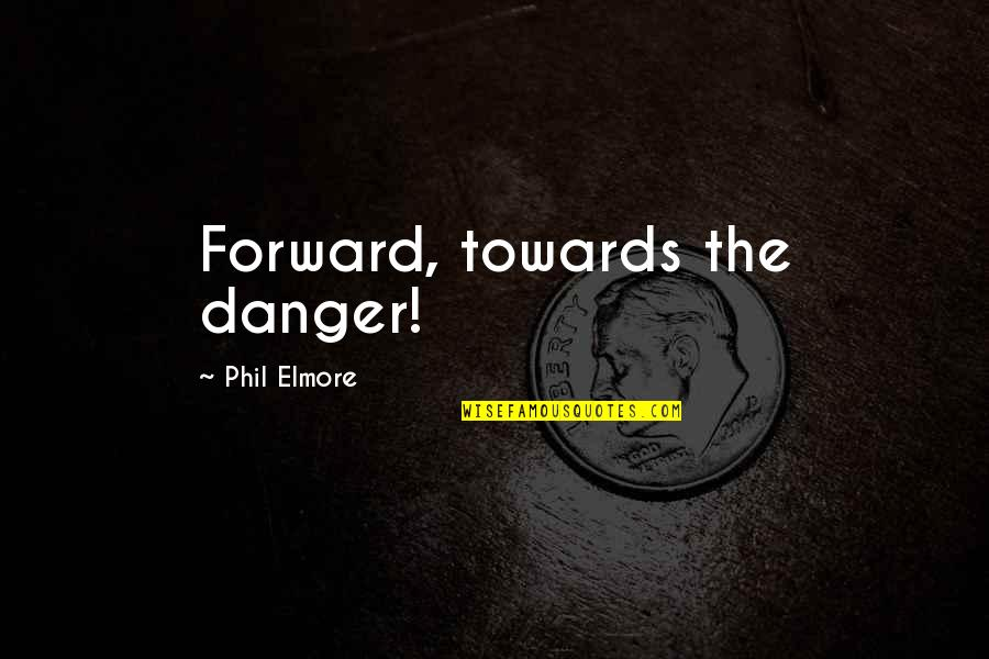 Steenwycks Quotes By Phil Elmore: Forward, towards the danger!