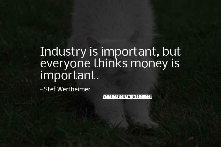 Stef Wertheimer quotes: Industry is important, but everyone thinks money is important.