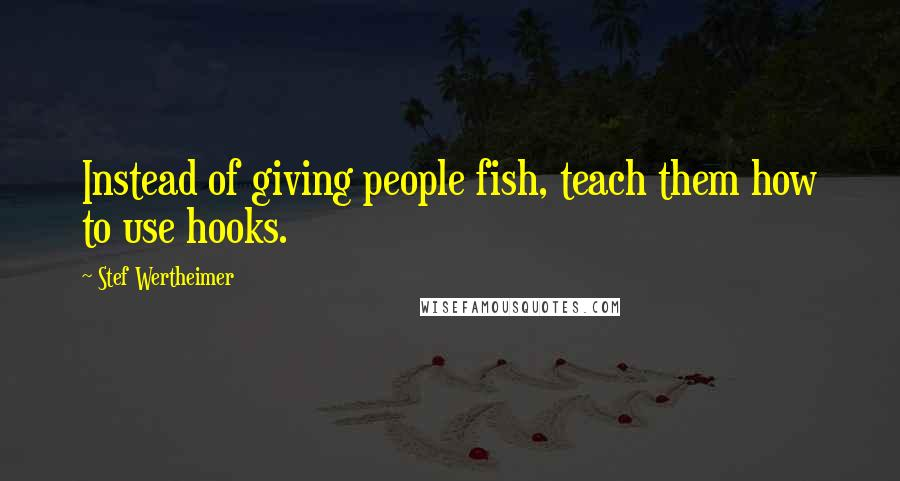 Stef Wertheimer quotes: Instead of giving people fish, teach them how to use hooks.