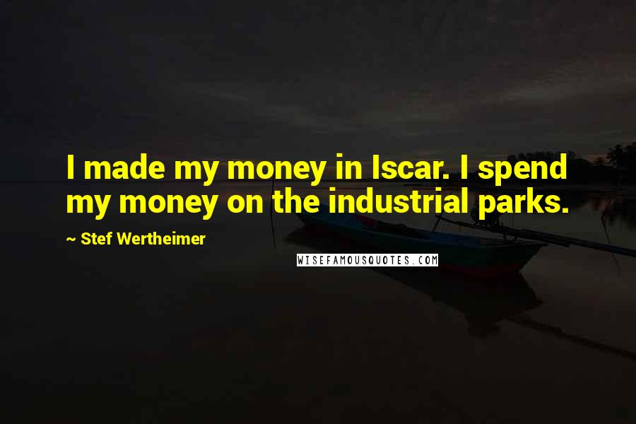 Stef Wertheimer quotes: I made my money in Iscar. I spend my money on the industrial parks.