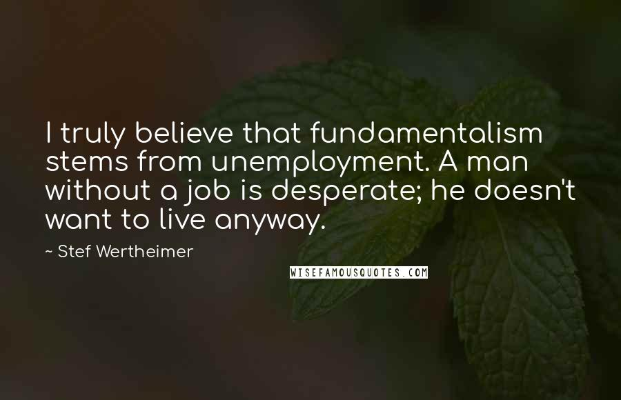 Stef Wertheimer quotes: I truly believe that fundamentalism stems from unemployment. A man without a job is desperate; he doesn't want to live anyway.