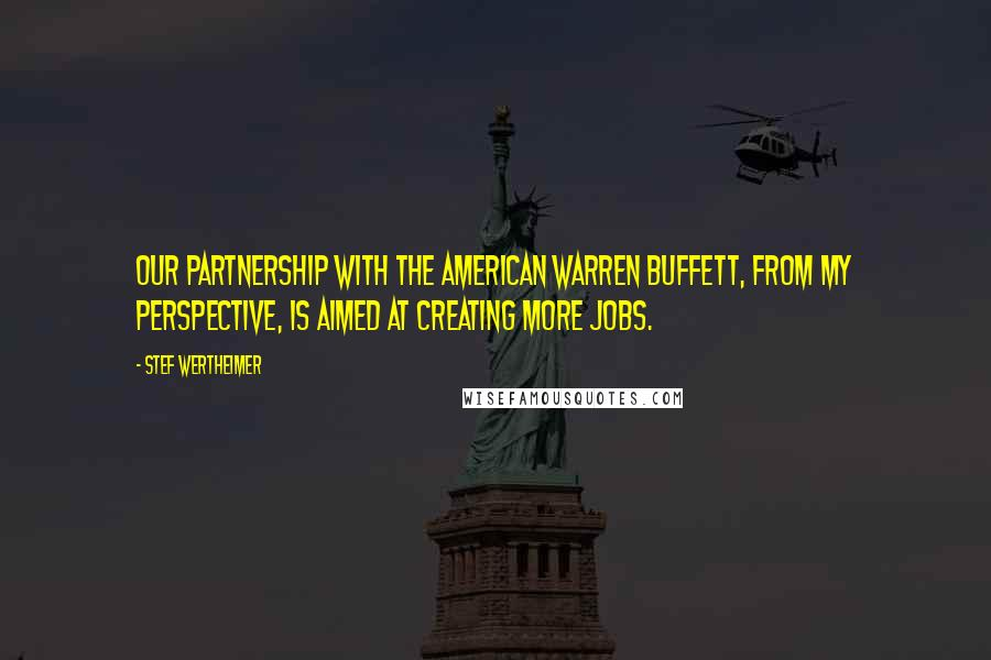 Stef Wertheimer quotes: Our partnership with the American Warren Buffett, from my perspective, is aimed at creating more jobs.