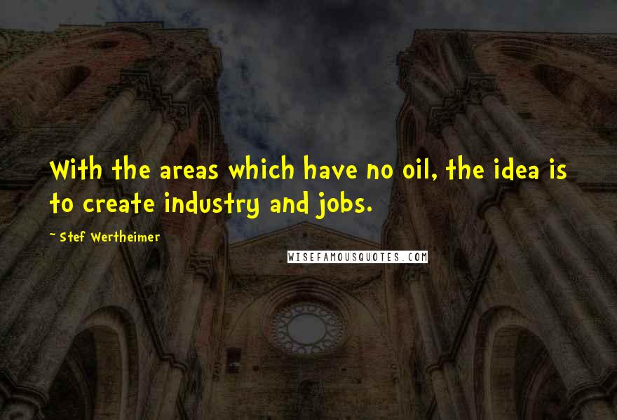 Stef Wertheimer quotes: With the areas which have no oil, the idea is to create industry and jobs.