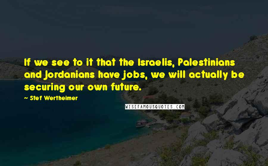 Stef Wertheimer quotes: If we see to it that the Israelis, Palestinians and Jordanians have jobs, we will actually be securing our own future.
