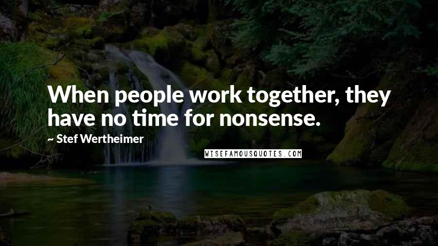 Stef Wertheimer quotes: When people work together, they have no time for nonsense.