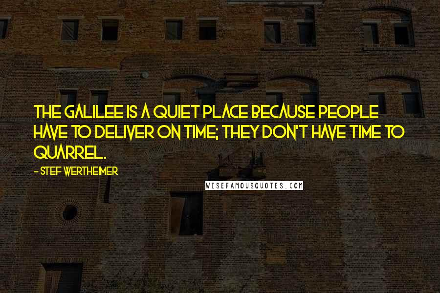 Stef Wertheimer quotes: The Galilee is a quiet place because people have to deliver on time; they don't have time to quarrel.