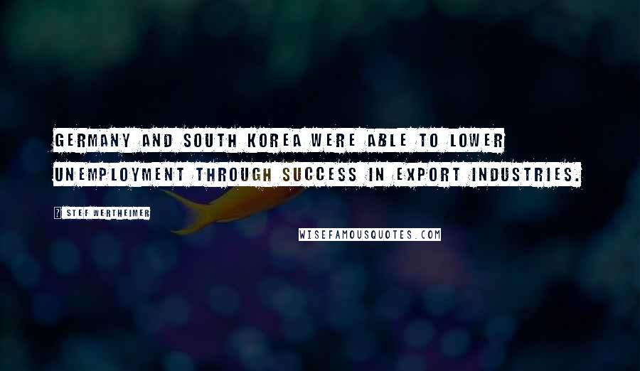 Stef Wertheimer quotes: Germany and South Korea were able to lower unemployment through success in export industries.