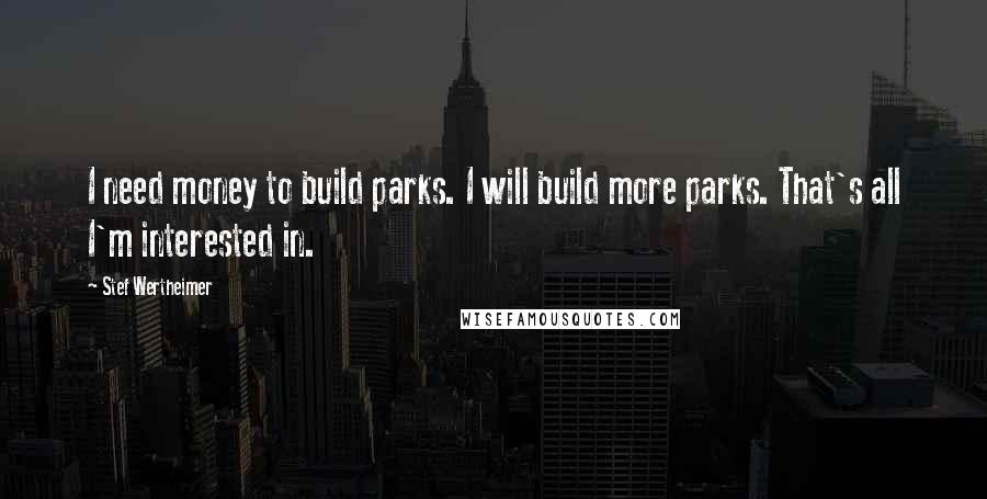 Stef Wertheimer quotes: I need money to build parks. I will build more parks. That's all I'm interested in.