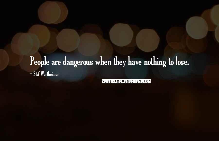 Stef Wertheimer quotes: People are dangerous when they have nothing to lose.