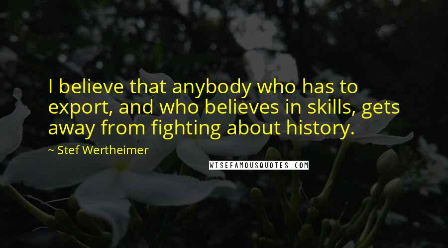 Stef Wertheimer quotes: I believe that anybody who has to export, and who believes in skills, gets away from fighting about history.