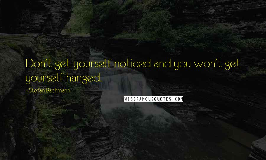 Stefan Bachmann quotes: Don't get yourself noticed and you won't get yourself hanged.
