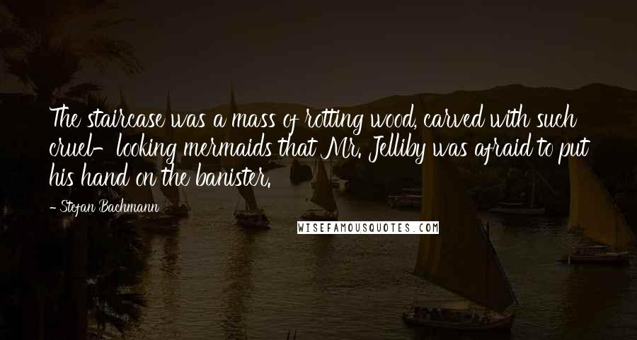 Stefan Bachmann quotes: The staircase was a mass of rotting wood, carved with such cruel-looking mermaids that Mr. Jelliby was afraid to put his hand on the banister.