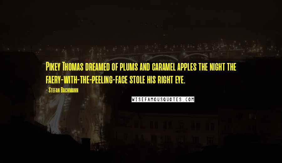 Stefan Bachmann quotes: Pikey Thomas dreamed of plums and caramel apples the night the faery-with-the-peeling-face stole his right eye.