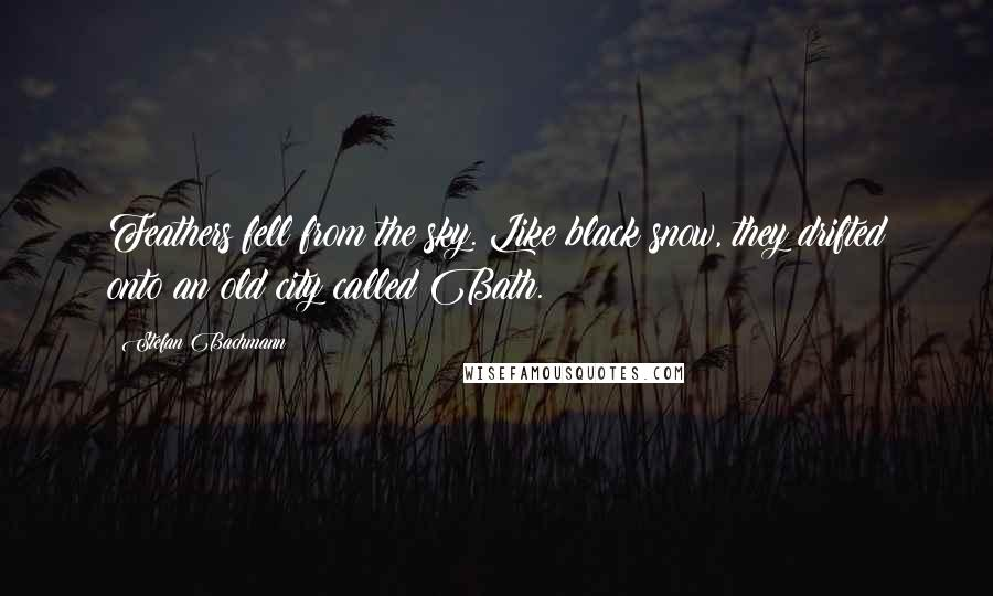 Stefan Bachmann quotes: Feathers fell from the sky. Like black snow, they drifted onto an old city called Bath.