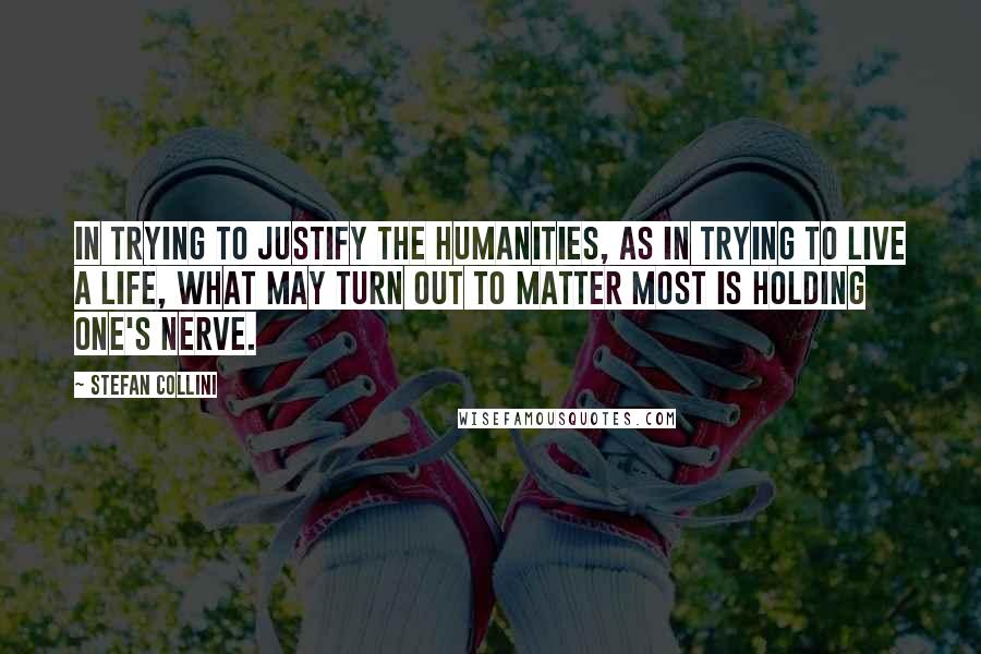 Stefan Collini quotes: In trying to justify the humanities, as in trying to live a life, what may turn out to matter most is holding one's nerve.