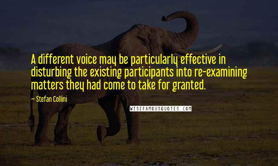 Stefan Collini quotes: A different voice may be particularly effective in disturbing the existing participants into re-examining matters they had come to take for granted.