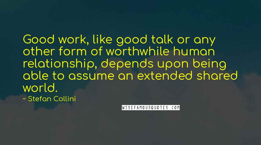 Stefan Collini quotes: Good work, like good talk or any other form of worthwhile human relationship, depends upon being able to assume an extended shared world.