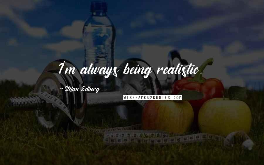 Stefan Edberg quotes: I'm always being realistic.