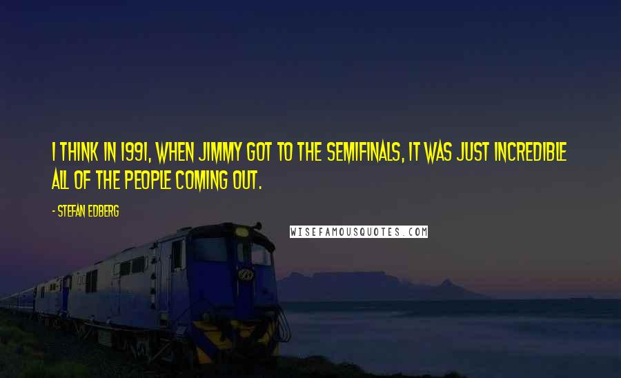 Stefan Edberg quotes: I think in 1991, when Jimmy got to the semifinals, it was just incredible all of the people coming out.