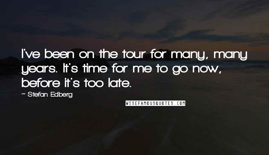 Stefan Edberg quotes: I've been on the tour for many, many years. It's time for me to go now, before it's too late.
