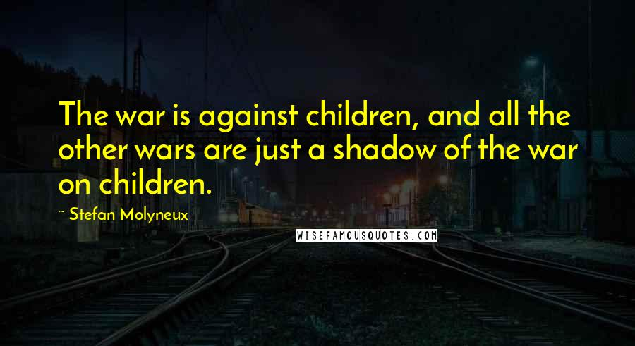 Stefan Molyneux quotes: The war is against children, and all the other wars are just a shadow of the war on children.
