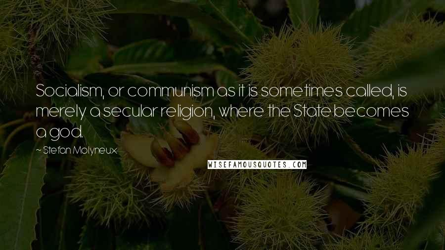 Stefan Molyneux quotes: Socialism, or communism as it is sometimes called, is merely a secular religion, where the State becomes a god.