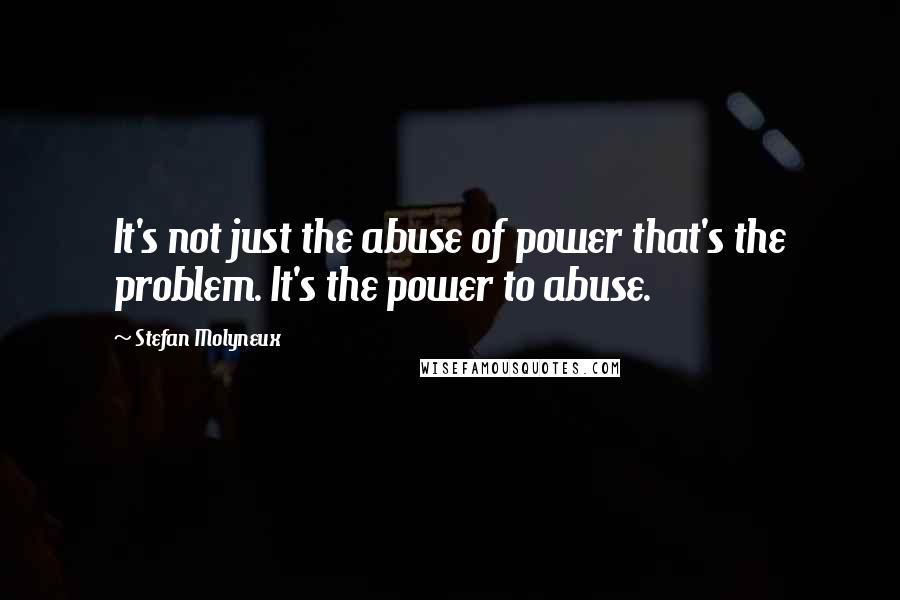 Stefan Molyneux quotes: It's not just the abuse of power that's the problem. It's the power to abuse.