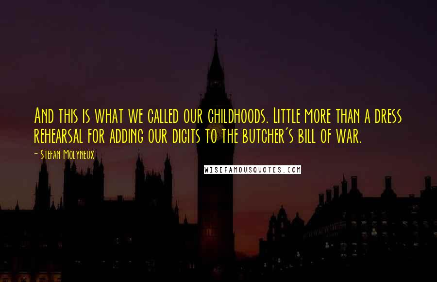 Stefan Molyneux quotes: And this is what we called our childhoods. Little more than a dress rehearsal for adding our digits to the butcher's bill of war.
