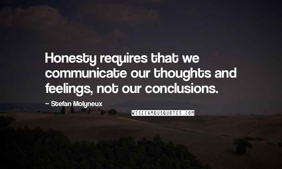 Stefan Molyneux quotes: Honesty requires that we communicate our thoughts and feelings, not our conclusions.