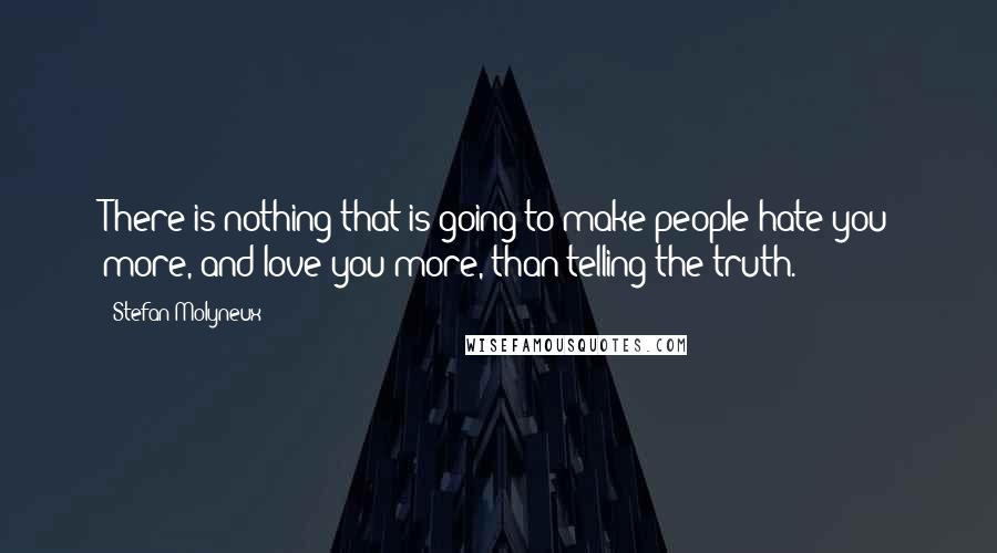 Stefan Molyneux quotes: There is nothing that is going to make people hate you more, and love you more, than telling the truth.