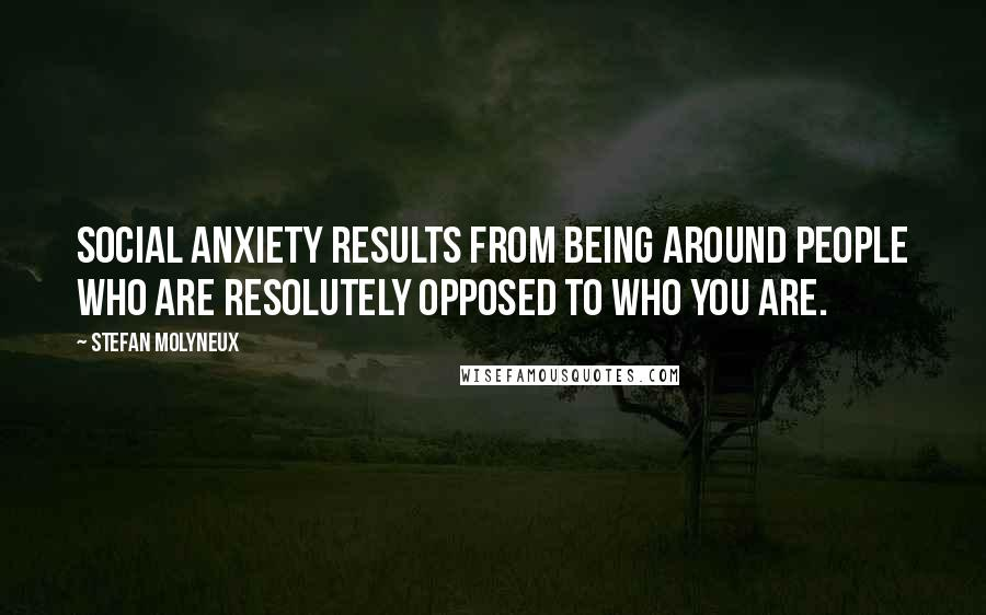 Stefan Molyneux quotes: Social anxiety results from being around people who are resolutely opposed to who you are.