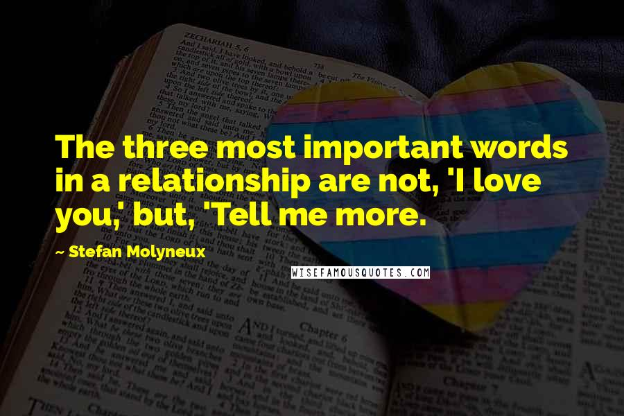 Stefan Molyneux quotes: The three most important words in a relationship are not, 'I love you,' but, 'Tell me more.