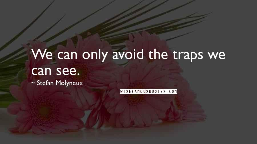 Stefan Molyneux quotes: We can only avoid the traps we can see.
