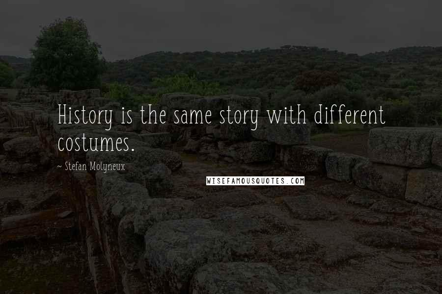 Stefan Molyneux quotes: History is the same story with different costumes.
