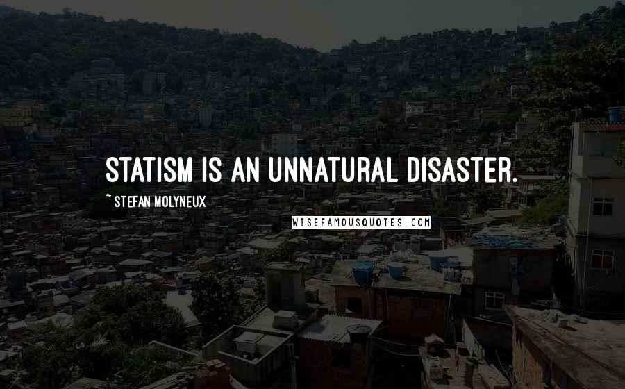 Stefan Molyneux quotes: Statism is an unnatural disaster.