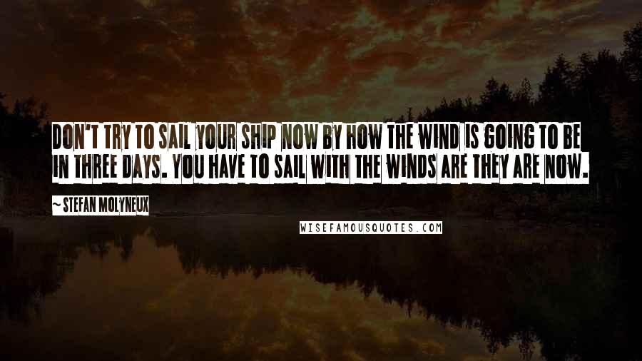 Stefan Molyneux quotes: Don't try to sail your ship now by how the wind is going to be in three days. You have to sail with the winds are they are now.