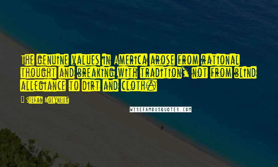 Stefan Molyneux quotes: The genuine values in America arose from rational thought and breaking with tradition, not from blind allegiance to dirt and cloth.