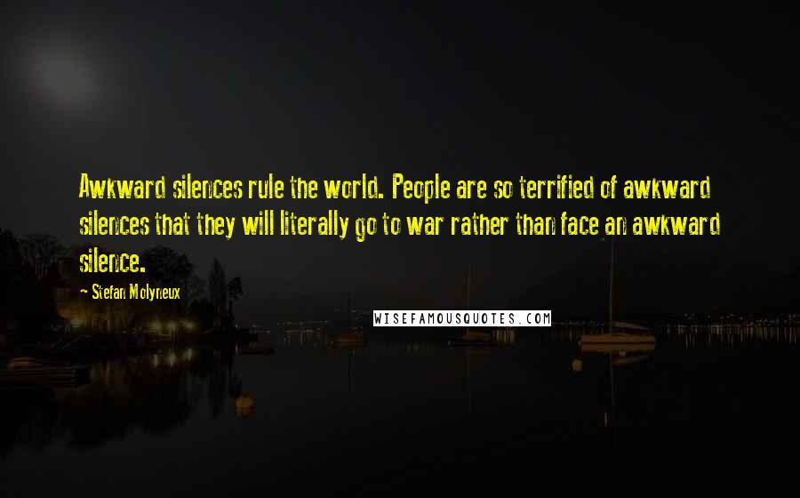 Stefan Molyneux quotes: Awkward silences rule the world. People are so terrified of awkward silences that they will literally go to war rather than face an awkward silence.