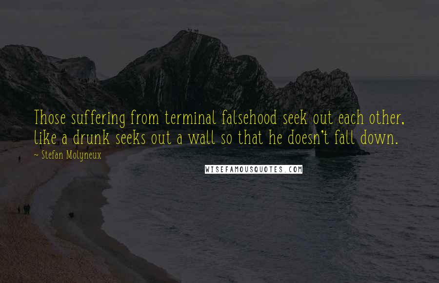 Stefan Molyneux quotes: Those suffering from terminal falsehood seek out each other, like a drunk seeks out a wall so that he doesn't fall down.