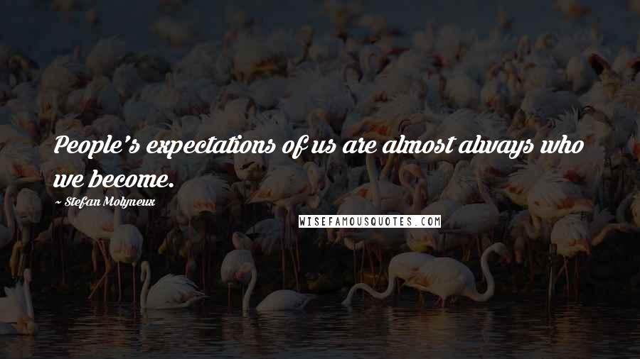 Stefan Molyneux quotes: People's expectations of us are almost always who we become.