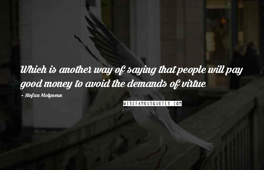 Stefan Molyneux quotes: Which is another way of saying that people will pay good money to avoid the demands of virtue