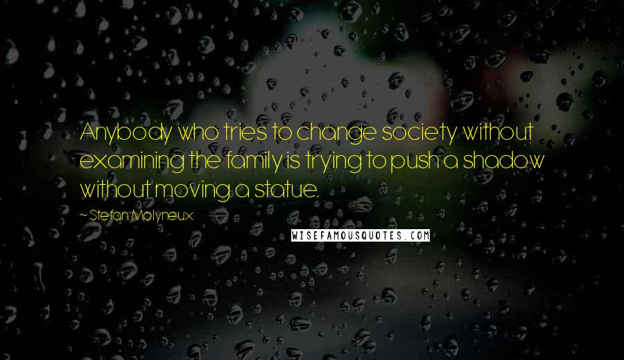 Stefan Molyneux quotes: Anybody who tries to change society without examining the family is trying to push a shadow without moving a statue.