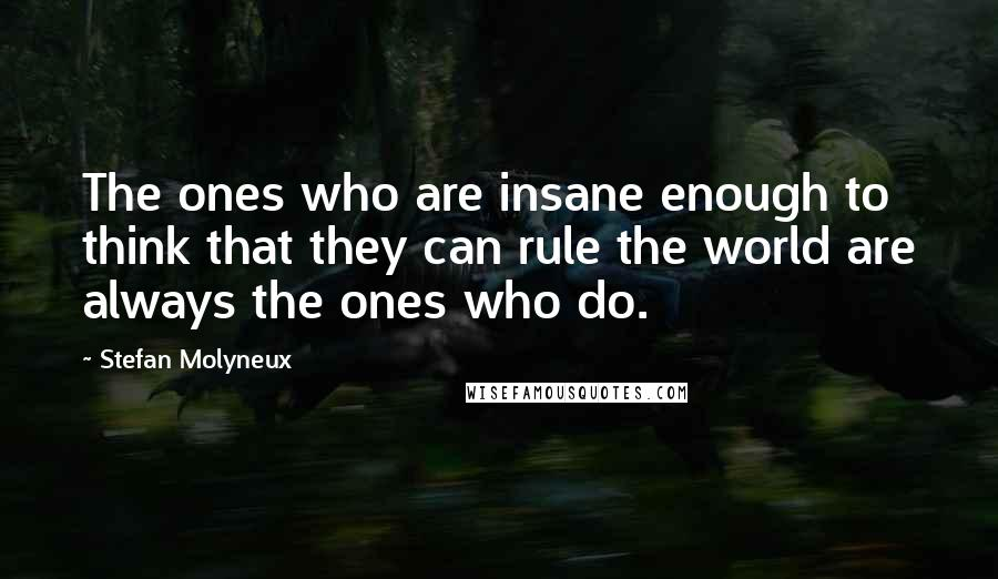 Stefan Molyneux quotes: The ones who are insane enough to think that they can rule the world are always the ones who do.