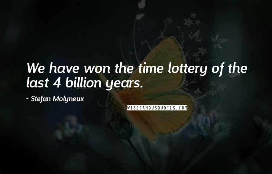 Stefan Molyneux quotes: We have won the time lottery of the last 4 billion years.