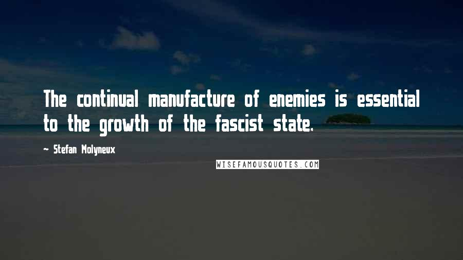 Stefan Molyneux quotes: The continual manufacture of enemies is essential to the growth of the fascist state.
