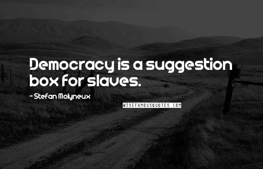 Stefan Molyneux quotes: Democracy is a suggestion box for slaves.